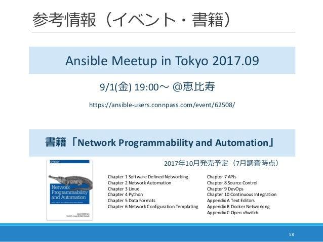 参考情報(イベント・書籍) 58 Ansible Meetup in Tokyo 2017.09 書籍「Network Programmability and Automation」 https://ansible-users.connpass...