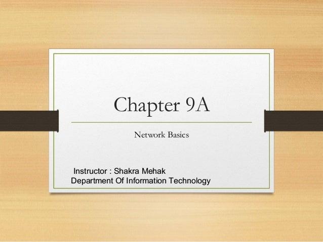 Chapter 9A Network Basics Instructor : Shakra MehakInstructor : Shakra Mehak Department Of Information TechnologyDepartmen...