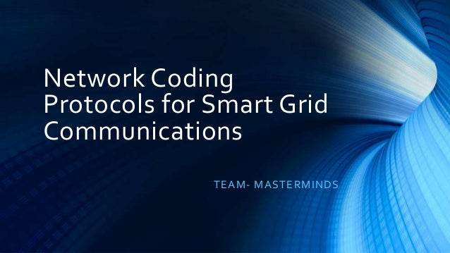Network Coding Protocols for Smart Grid Communications TEAM- MASTERMINDS