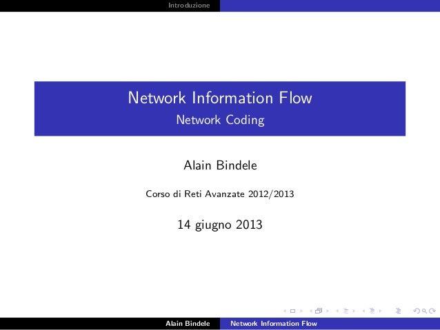 Introduzione Network Information Flow Network Coding Alain Bindele Corso di Reti Avanzate 2012/2013 14 giugno 2013 Alain B...