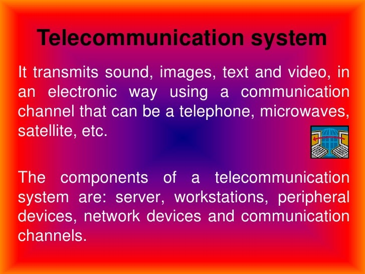 Telecommunication system<br />It transmits sound, images, text and video, in an electronic way using a communication chann...