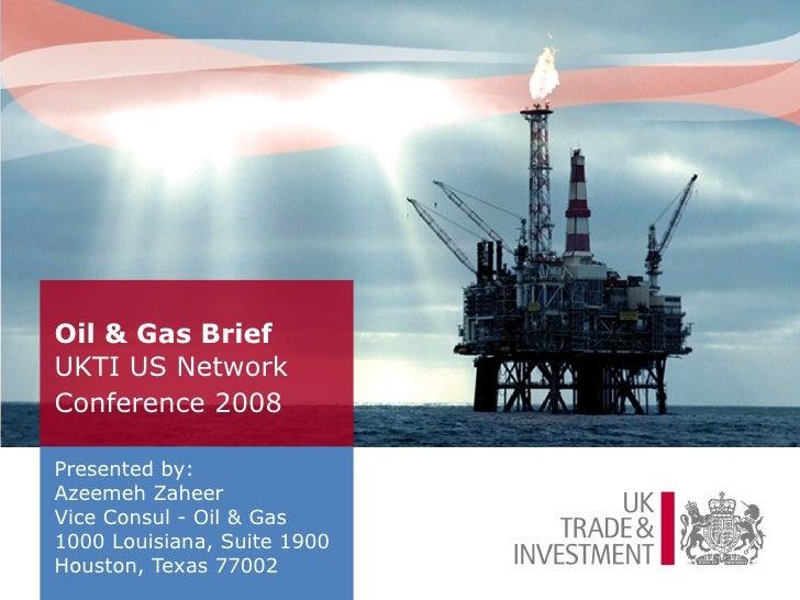 Oil & Gas Brief   UKTI US Network Conference 2008   <ul><li>Presented by: </li></ul><ul><li>Azeemeh Zaheer  </li></ul><ul>...