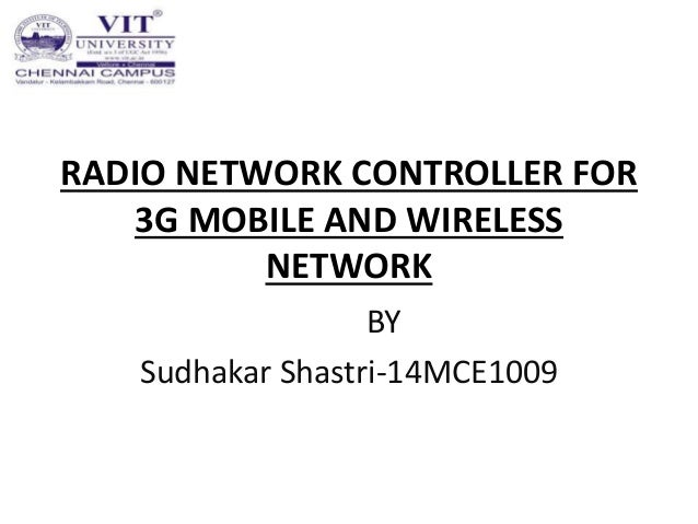 RADIO NETWORK CONTROLLER FOR 3G MOBILE AND WIRELESS NETWORK BY Sudhakar Shastri-14MCE1009