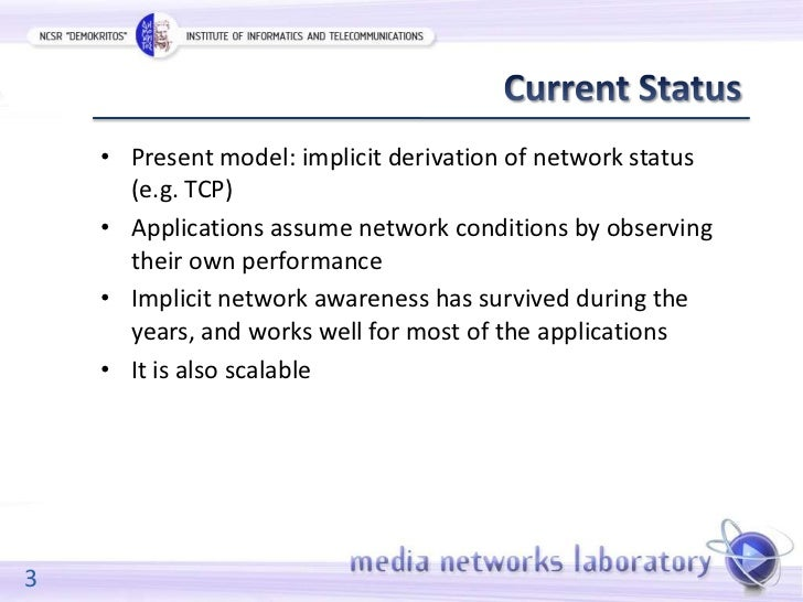 • Present model: implicit derivation of network status      (e.g. TCP)    • Applications assume network conditions by obse...