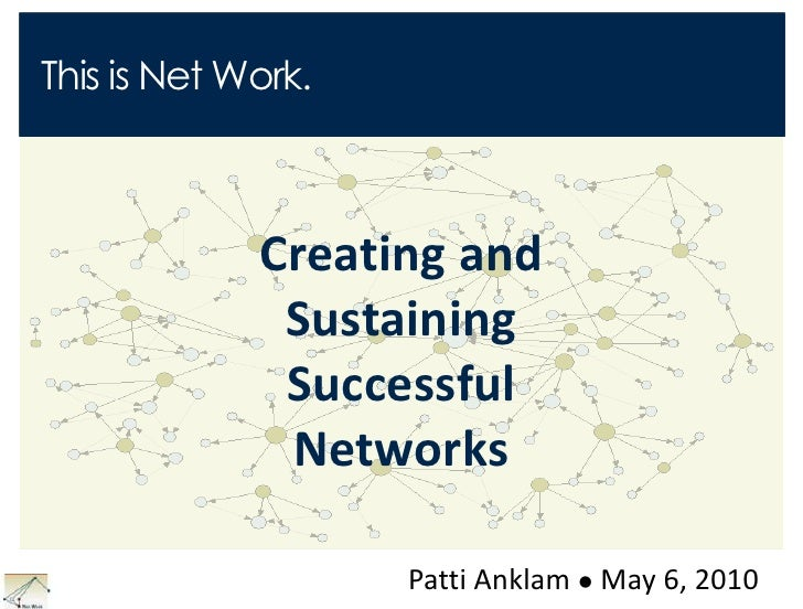 This is Net Work.<br />Creating and Sustaining Successful Networks<br />Patti Anklam May 6, 2010<br />