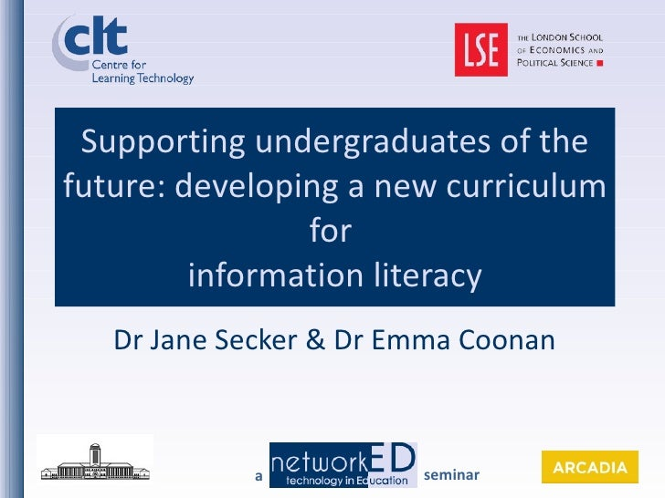 Supporting undergraduates of the future: developing a new curriculum for  information literacy Dr Jane Secker & Dr Emma Co...