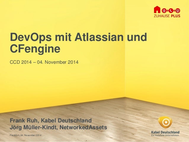 Frankfurt, 04. November 2014  DevOpsmit Atlassianund CFengine  CCD 2014 –04. November 2014  Frank Ruh, Kabel Deutschland  ...