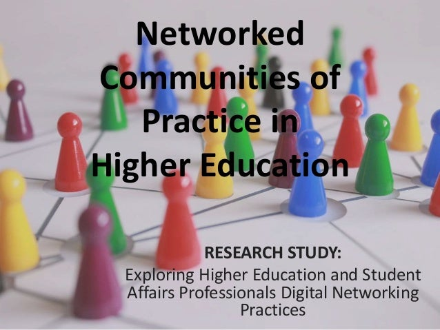 Networked Communities of Practice in Higher Education RESEARCH STUDY: Exploring Higher Education and Student Affairs Profe...