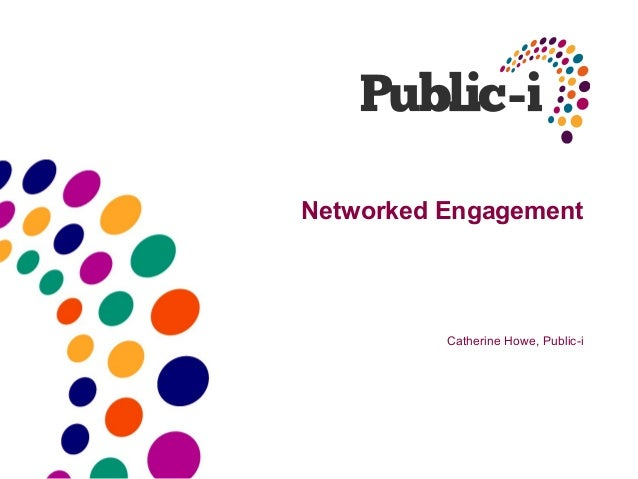 Networked Engagement          Catherine Howe, Public-i