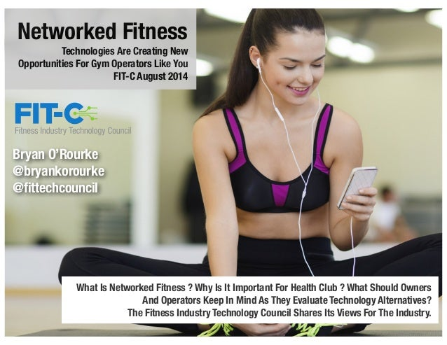 Networked Fitness Technologies Are Creating New Opportunities For Gym Operators Like You FIT-C August 2014 What Is Network...