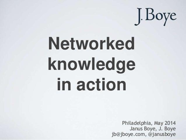 Networked knowledge in action Philadelphia, May 2014 Janus Boye, J. Boye jb@jboye.com, @janusboye