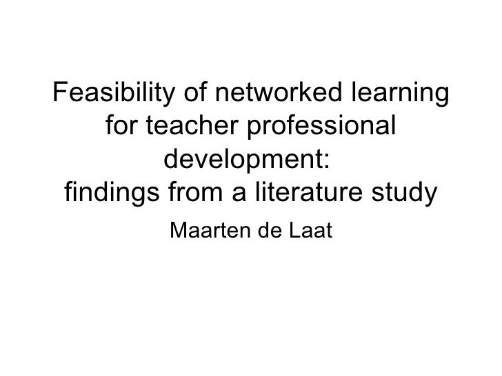 Feasibility of networked learning for teacher professional development:  findings from a literature study Maarten de Laat