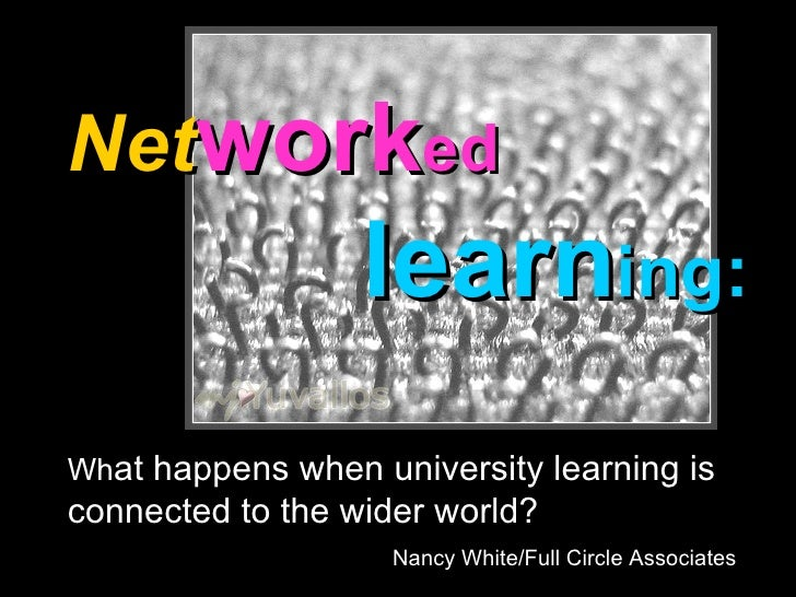 Net work ed     learn ing: Wh at happens when university learning is connected to the wider world? Nancy White/Full Circle...
