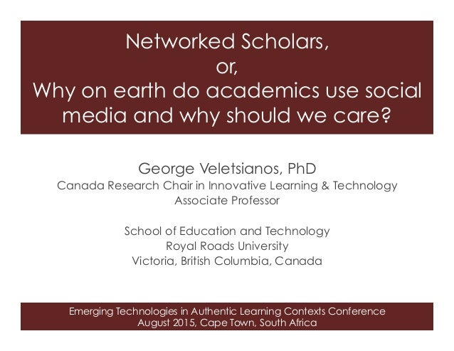Emerging Technologies in Authentic Learning Contexts Conference August 2015, Cape Town, South Africa Networked Scholars, o...
