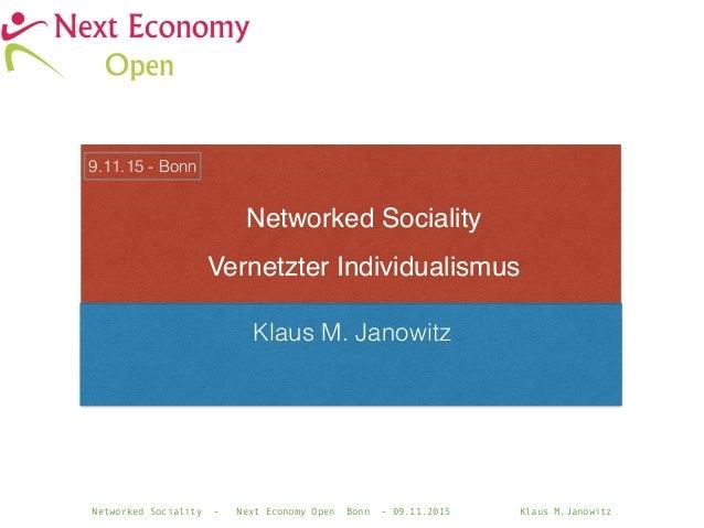 Networked Sociality - Next Economy Open Bonn - 09.11.2015 Klaus M.Janowitz Klaus M. Janowitz Networked Sociality Vernetzte...