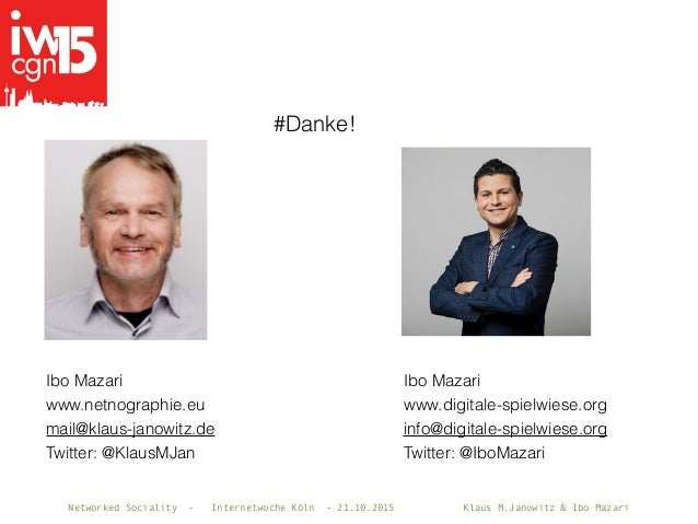 Networked Sociality - Internetwoche Köln - 21.10.2015 Klaus M.Janowitz & Ibo Mazari #Danke! Ibo Mazari www.digitale-spielw...
