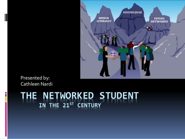 THE NETWORKED STUDENTIN THE 21ST CENTURYPresented by:Cathleen Nardi