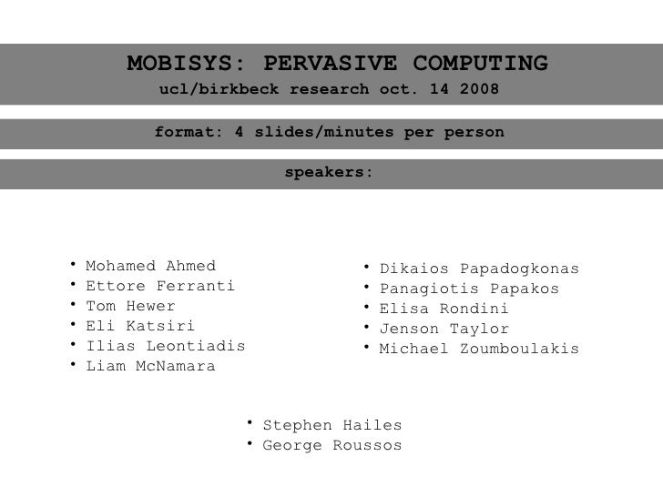 MOBISYS: PERVASIVE COMPUTING            ucl/birkbeck research oct. 14 2008            format: 4 slides/minutes per person ...