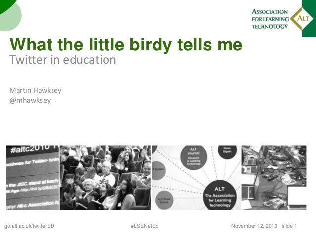 What the little birdy tells me  Twitter in education Martin Hawksey @mhawksey  go.alt.ac.uk/twitterED  #LSENetEd  November...