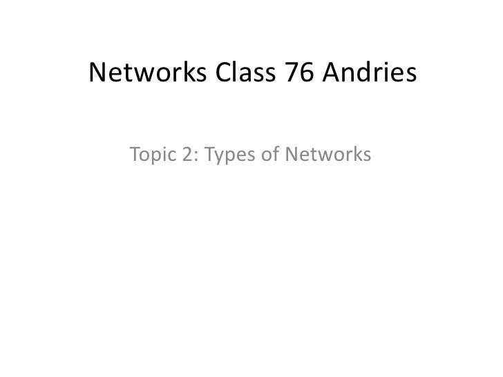 Networks Class 76 Andries   Topic 2: Types of Networks