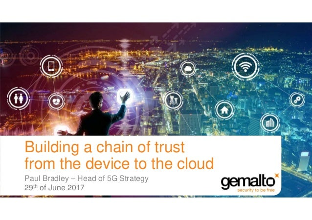 Paul Bradley – Head of 5G Strategy 29th of June 2017 Building a chain of trust from the device to the cloud