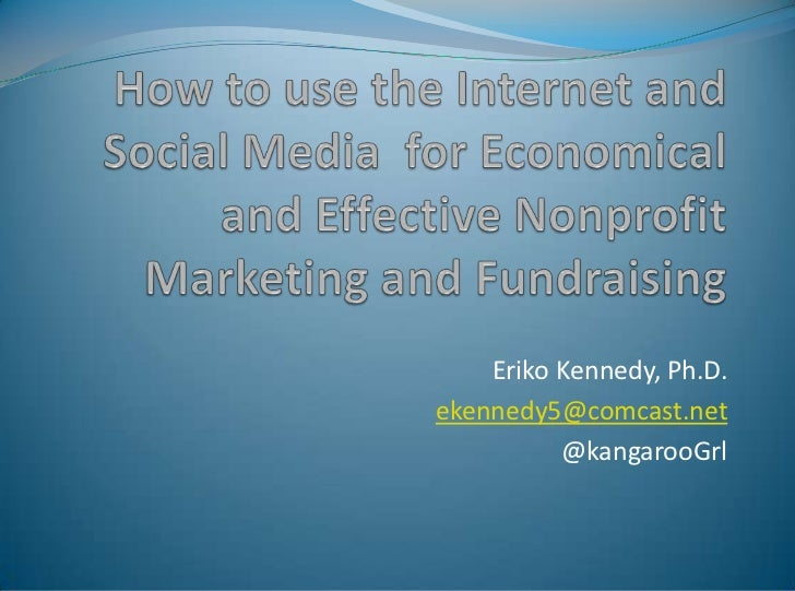 How to use the Internet and Social Media  for Economical and Effective Nonprofit Marketing and Fundraising<br />Eriko Kenn...