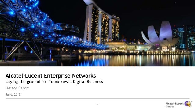 1 Alcatel-Lucent Enterprise Networks Laying the ground for Tomorrow's Digital Business Heitor Faroni June, 2016