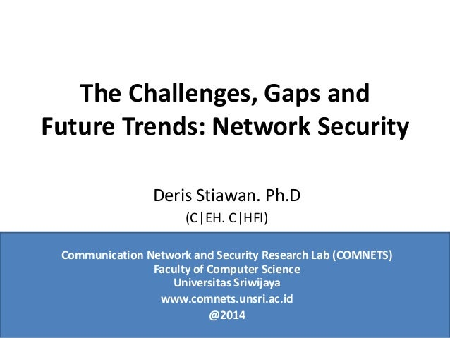 The Challenges, Gaps and Future Trends: Network Security Deris Stiawan. Ph.D (C EH. C HFI) Communication Network and Secur...