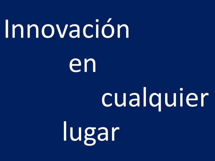 Innovación <br />          en <br />               cualquier<br />         lugar<br />