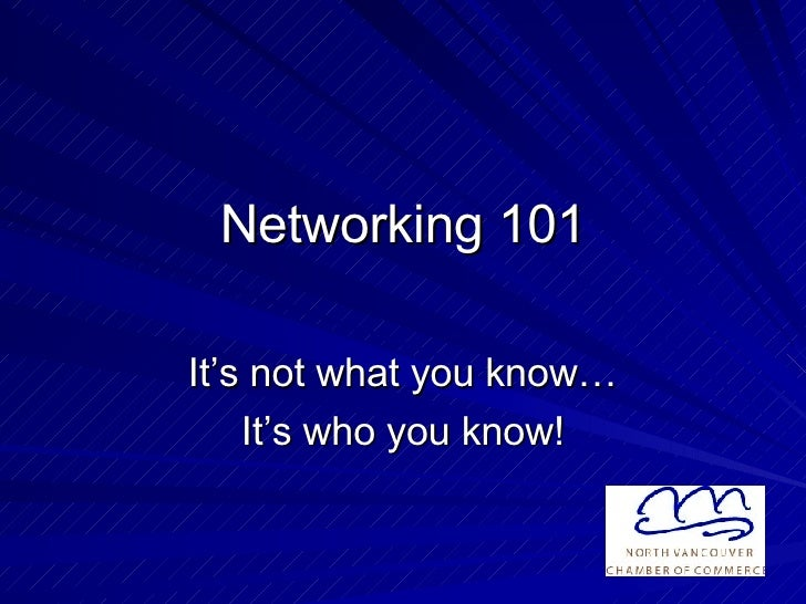 Networking 101 It's not what you know… It's who you know!