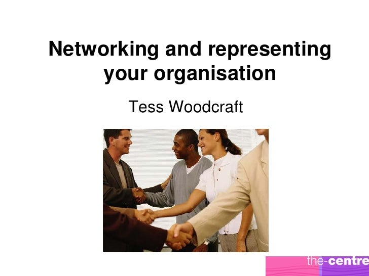 Networking and representing     your organisation       Tess Woodcraft