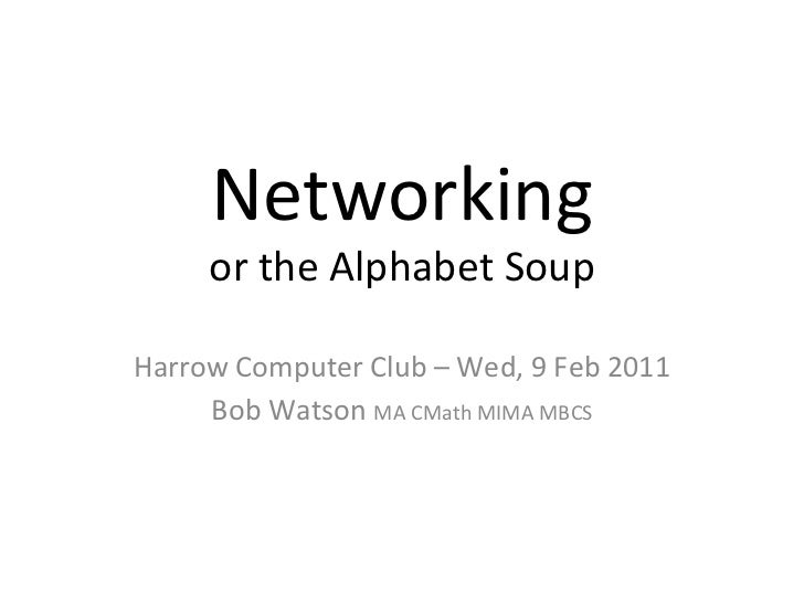 Networking or the Alphabet Soup <ul><ul><li>Harrow Computer Club – Wed, 9 Feb 2011 </li></ul></ul><ul><ul><li>Bob Watson  ...