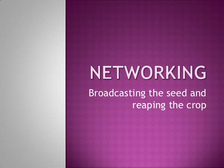 Networking<br />Broadcasting the seed and reaping the crop<br />