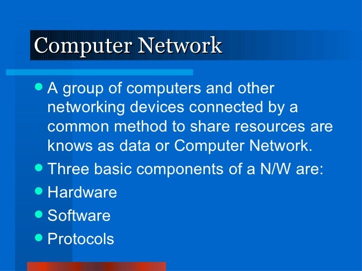 Computer Network <ul><li>A group of computers and other networking devices connected by a common method to share resources...