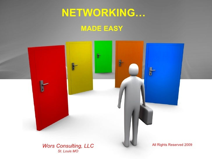 NETWORKING… MADE EASY Wors Consulting, LLC St. Louis MO All Rights Reserved 2009