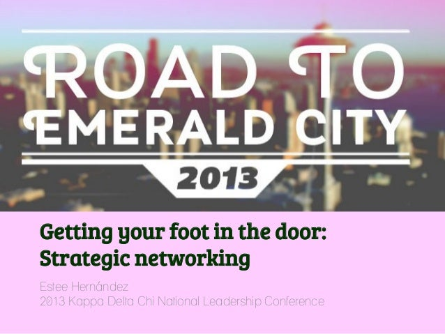 Getting your foot in the door:Strategic networkingEstee Hernández2013 Kappa Delta Chi National Leadership Conference