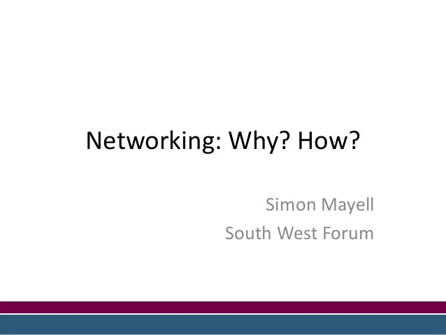 Networking: Why? How? Simon Mayell South West Forum