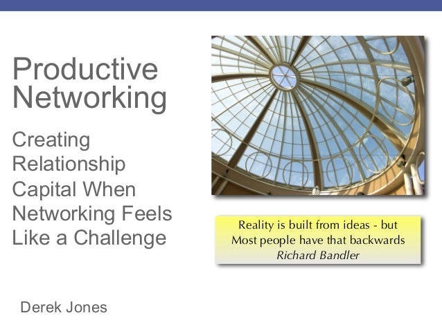 Productive Networking Creating Relationship Capital When Networking Feels Like a Challenge Derek Jones Reality is built fr...