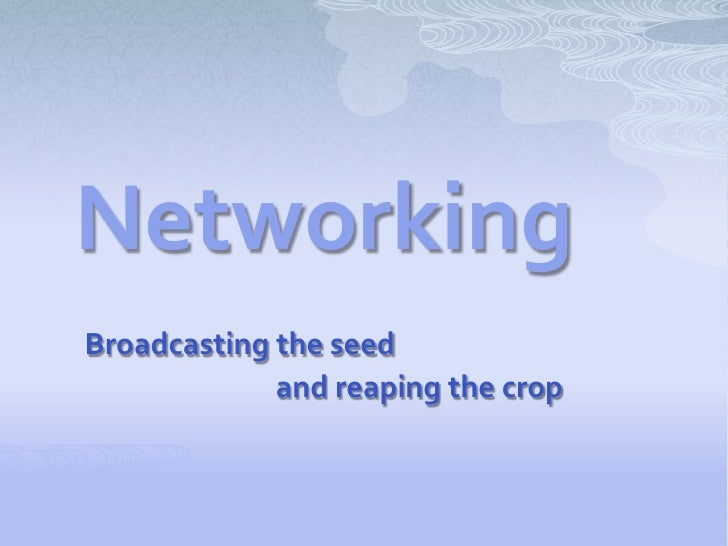 NetworkingBroadcasting the seed             and reaping the crop