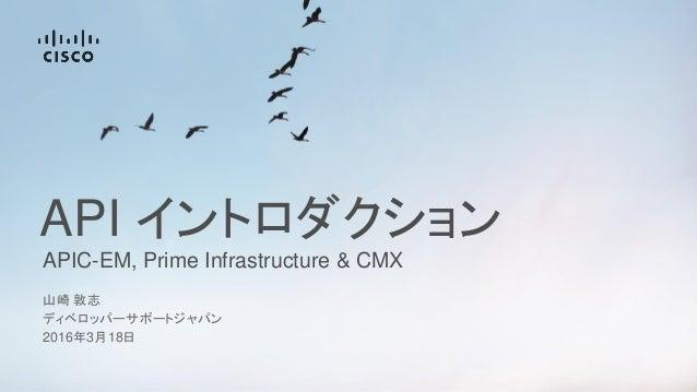 APIC-EM, Prime Infrastructure & CMX API イントロダクション 山崎 敦志 ディベロッパーサポートジャパン 2016年3月18日