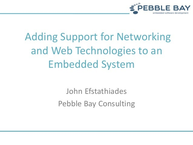Adding Support for Networking and Web Technologies to an Embedded System John Efstathiades Pebble Bay Consulting