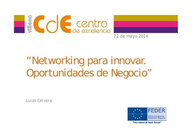 "22 de mayo 201422 de mayo 2014 ""Networking para innovar. Oportunidades de Negocio"" Lucas Cervera"