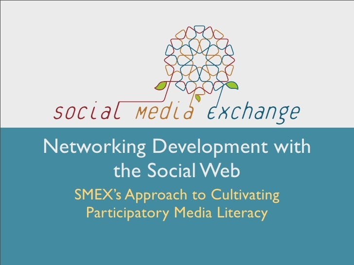 Networking Development with       the Social Web    SMEX's Approach to Cultivating     Participatory Media Literacy