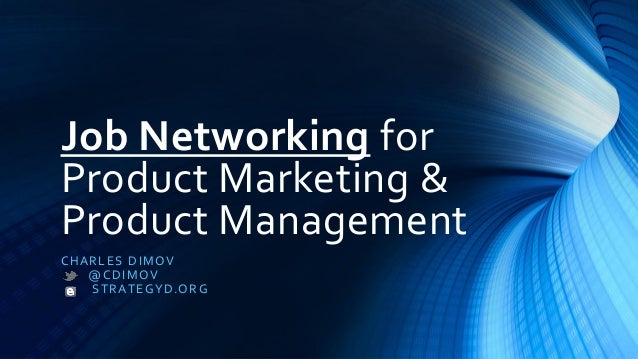 Job Networking for Product Marketing & Product Management CHARLES DIMOV @CDIMOV STRATEGYD.ORG