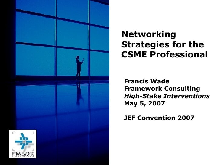 Francis Wade Framework Consulting High-Stake Interventions May 5, 2007 JEF Convention 2007 Networking Strategies for the C...