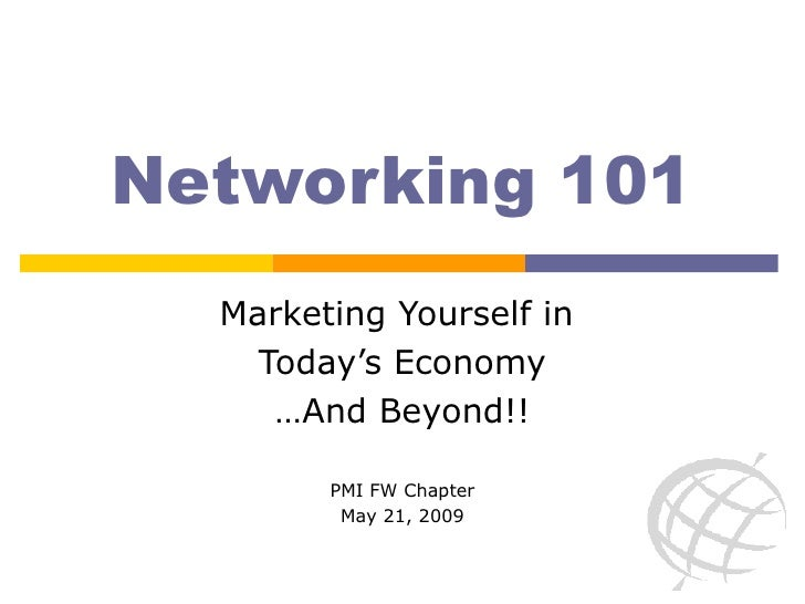 Networking 101 Marketing Yourself in  Today's Economy …And Beyond!! PMI FW Chapter May 21, 2009