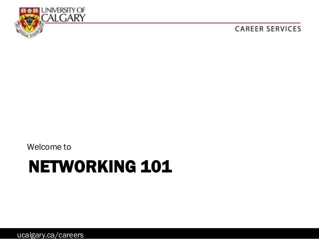 Welcome to   NETWORKING 101ucalgary.ca/careers