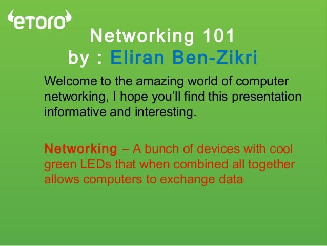 Networking 101 by : Eliran Ben-Zikri Welcome to the amazing world of computer networking, I hope you'll find this presenta...