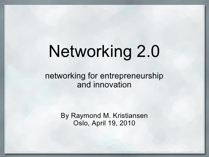 Networking 2.0 networking for entrepreneurship and innovation By Raymond M. Kristiansen Oslo, April 19, 2010