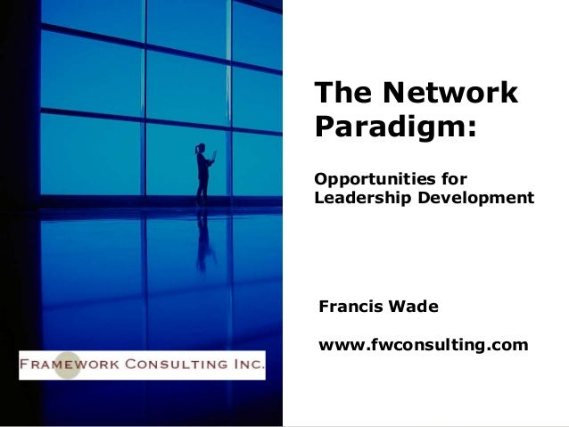 Francis Wade www.fwconsulting.com The Network Paradigm: Opportunities for Leadership Development